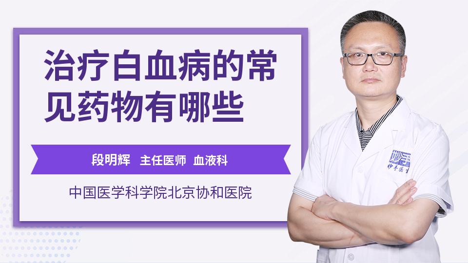 血液科常用药物_治疗白血病的常见药物有哪些_段明辉医生_视频问医生_妙手医生